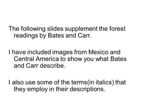 The following slides supplement the forest readings by Bates and Carr. I have included images from Mexico and Central America to show you what Bates and.