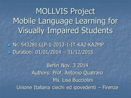 MOLLVIS Project Mobile Language Learning for Visually Impaired Students Nr. 543281-LLP-1-2013-1-IT-KA2-KA2MP Nr. 543281-LLP-1-2013-1-IT-KA2-KA2MP Duration: