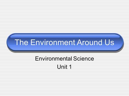 The Environment Around Us Environmental Science Unit 1.