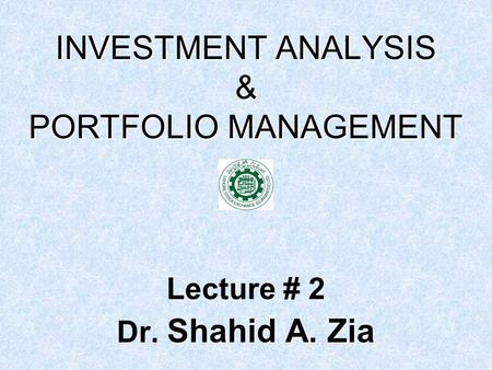 INVESTMENT ANALYSIS & PORTFOLIO MANAGEMENT Lecture # 2 Shahid A. Zia Dr. Shahid A. Zia.