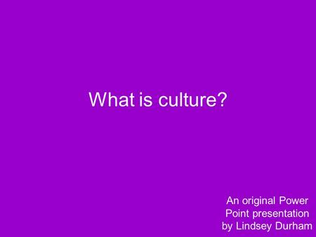 What is culture? An original Power Point presentation by Lindsey Durham.