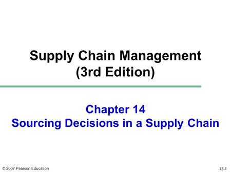 © 2007 Pearson Education 13-1 Chapter 14 Sourcing Decisions in a Supply Chain Supply Chain Management (3rd Edition)