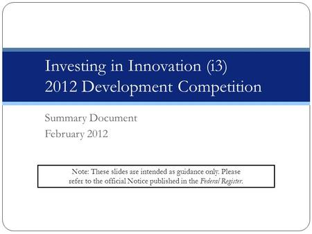 DRAFT – Not for Circulation Investing in Innovation (i3) 2012 Development Competition Summary Document February 2012 Note: These slides are intended as.