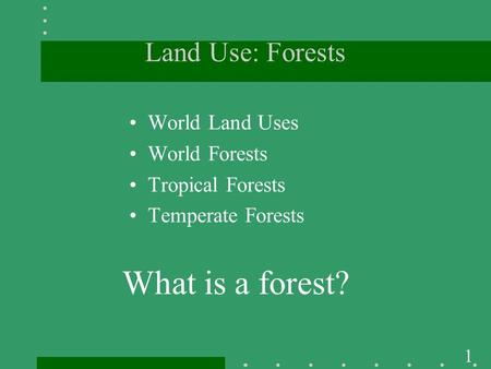 1 Land Use: Forests World Land Uses World Forests Tropical Forests Temperate Forests What is a forest?