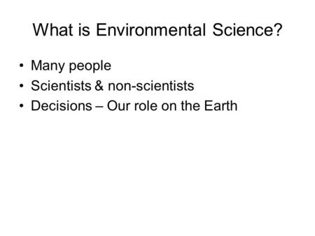 What is Environmental Science? Many people Scientists & non-scientists Decisions – Our role on the Earth.