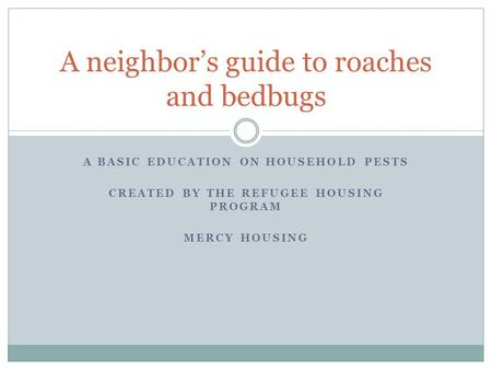 A BASIC EDUCATION ON HOUSEHOLD PESTS CREATED BY THE REFUGEE HOUSING PROGRAM MERCY HOUSING A neighbor's guide to roaches and bedbugs.