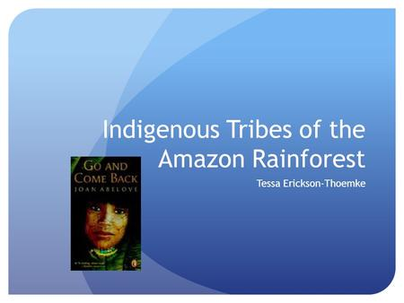 Indigenous Tribes of the Amazon Rainforest Tessa Erickson-Thoemke.