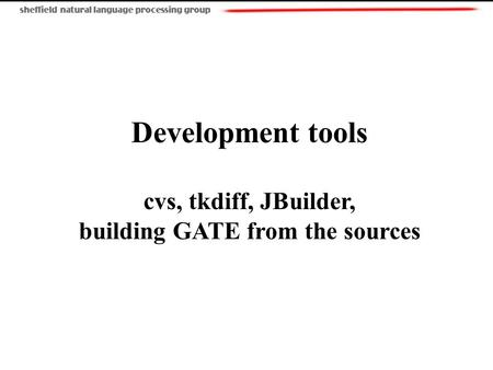Development tools cvs, tkdiff, JBuilder, building GATE from the sources.
