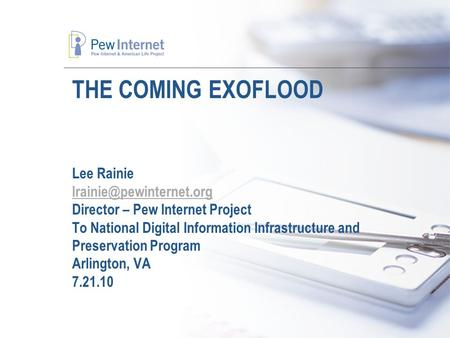 THE COMING EXOFLOOD Lee Rainie Director – Pew Internet Project To National Digital Information Infrastructure and Preservation.