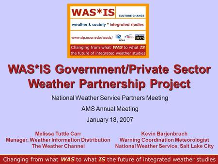 WAS*IS Government/Private Sector Weather Partnership Project Melissa Tuttle Carr Manager, Weather Information Distribution The Weather Channel Kevin Barjenbruch.