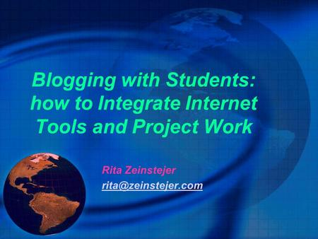 Blogging with Students: how to Integrate Internet Tools and Project Work Rita Zeinstejer