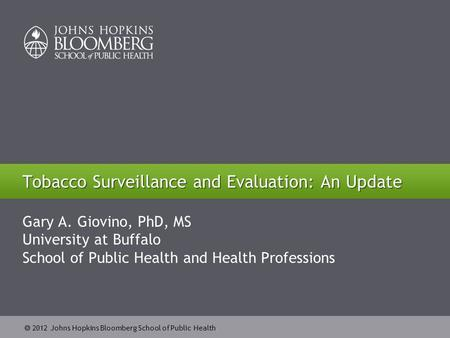  2012 Johns Hopkins Bloomberg School of Public Health Tobacco Surveillance and Evaluation: An Update Gary A. Giovino, PhD, MS University at Buffalo School.