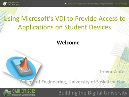 Building the Digital University Using Microsoft's VDI to Provide Access to Applications on Student Devices Welcome Trevor Zintel College of Engineering,