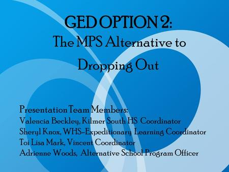GED OPTION 2: The MPS Alternative to Dropping Out Presentation Team Members: Valencia Beckley, Kilmer South HS Coordinator Sheryl Knox, WHS-Expeditionary.