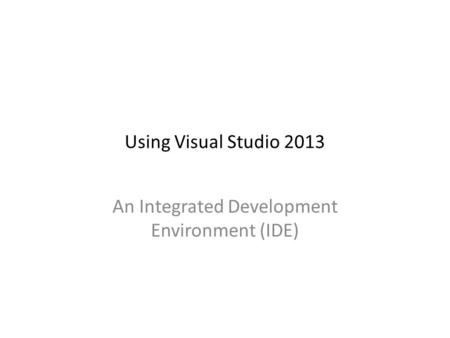 Using Visual Studio 2013 An Integrated Development Environment (IDE)