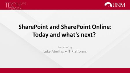 SharePoint and SharePoint Online: Today and what's next? Presented by Luke Abeling – IT Platforms.