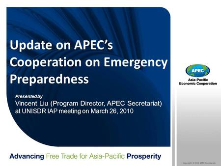 Copyright © 2010 APEC Secretariat. Update on APEC's Cooperation on Emergency Preparedness Presented by Vincent Liu (Program Director, APEC Secretariat)