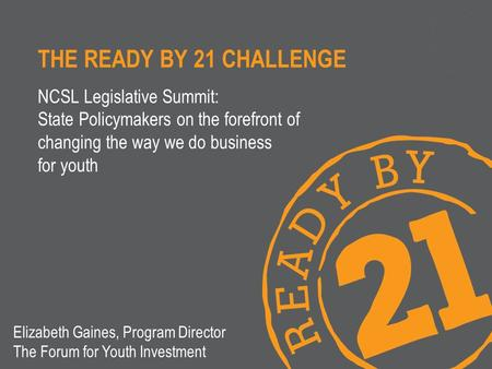 THE READY BY 21 CHALLENGE NCSL Legislative Summit: State Policymakers on the forefront of changing the way we do business for youth Elizabeth Gaines, Program.