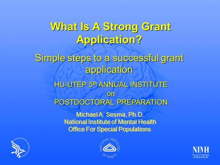 Michael A. Sesma, Ph.D.; NIMH What Is A Strong Grant Application? What Is A Strong Grant Application? Simple steps to a successful grant application Michael.