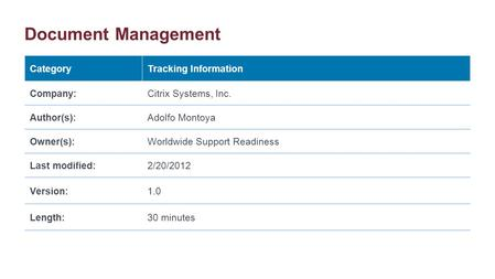 Document Management CategoryTracking Information Company:Citrix Systems, Inc. Author(s):Adolfo Montoya Owner(s):Worldwide Support Readiness Last modified:2/20/2012.
