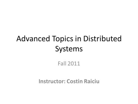 Advanced Topics in Distributed Systems Fall 2011 Instructor: Costin Raiciu.