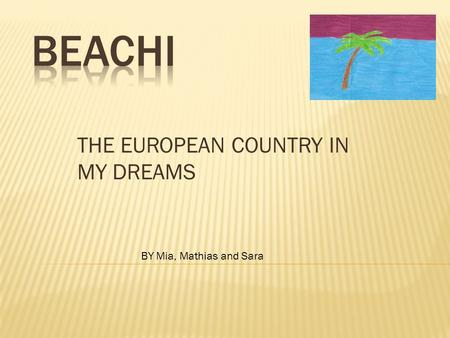 THE EUROPEAN COUNTRY IN MY DREAMS BY Mia, Mathias and Sara.