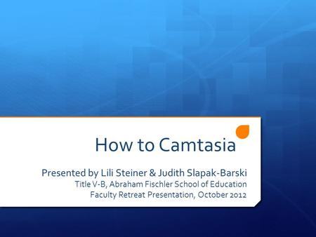 How to Camtasia Presented by Lili Steiner & Judith Slapak-Barski Title V-B, Abraham Fischler School of Education Faculty Retreat Presentation, October.