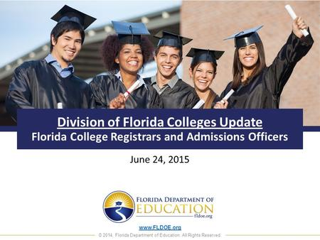 Www.FLDOE.org © 2014, Florida Department of Education. All Rights Reserved. Division of Florida Colleges Update Florida College Registrars and Admissions.