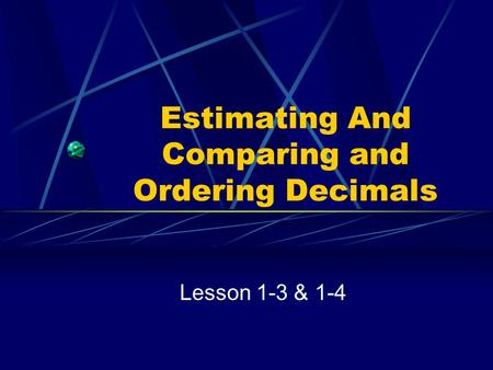 Estimating And Comparing and Ordering Decimals Lesson 1-3 & 1-4.