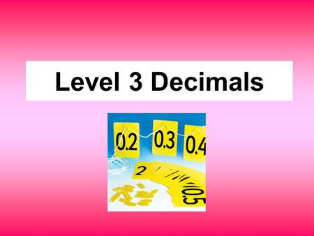Level 3 Decimals. Level 3 decimals Begin to use decimal notation in contexts such as money, e.g. - order decimals with one dp, or two dp in context of.