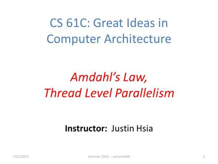 Instructor: Justin Hsia 7/22/2013Summer 2013 -- Lecture #161 CS 61C: Great Ideas in Computer Architecture Amdahl's Law, Thread Level Parallelism.