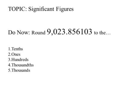 TOPIC: Significant Figures Do Now: Round 9,023.856103 to the… 1.Tenths 2.Ones 3.Hundreds 4.Thousandths 5.Thousands.