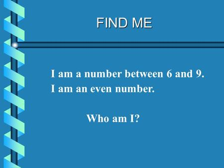 FIND ME I am a number between 6 and 9. I am an even number. Who am I?