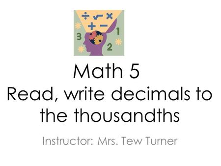 Math 5 Read, write decimals to the thousandths Instructor: Mrs. Tew Turner.