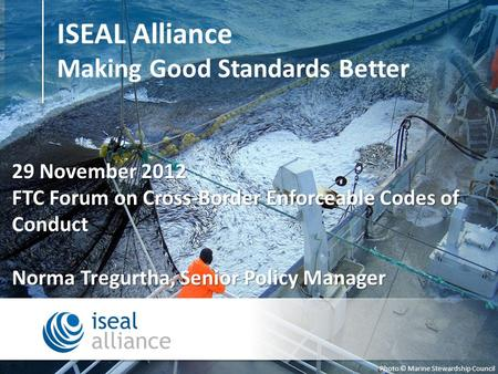 ISEAL Alliance Making Good Standards Better Photo © Marine Stewardship Council 29 November 2012 FTC Forum on Cross-Border Enforceable Codes of Conduct.
