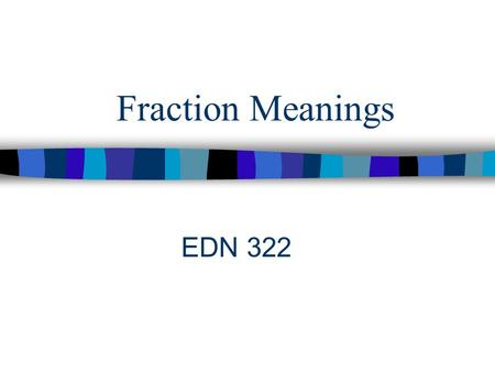 Fraction Meanings EDN 322. Students should be given the opportunity to develop concepts as well as number sense with fractions and decimals. NCTM (2000)