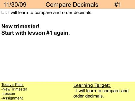 11/30/09 Compare Decimals #1 Today's Plan: -New Trimester -Lesson -Assignment Learning Target: -I will learn to compare and order decimals. LT: I will.