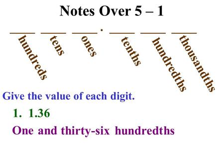 Notes Over 5 – 1 ____ ____ ____. ____ ____ ____ hundreds tens ones tenths hundredths thousandths Give the value of each digit. 1. 1.36 One and thirty-sixhundredths.
