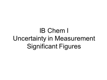 IB Chem I Uncertainty in Measurement Significant Figures.