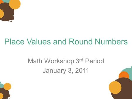 Place Values and Round Numbers Math Workshop 3 rd Period January 3, 2011.
