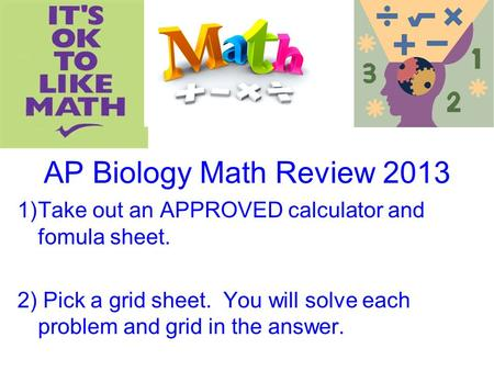 AP Biology Math Review 2013 1)Take out an APPROVED calculator and fomula sheet. 2) Pick a grid sheet. You will solve each problem and grid in the answer.