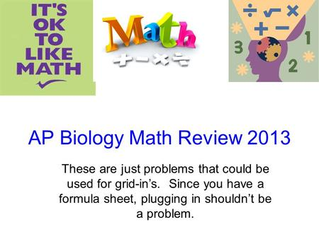 AP Biology Math Review 2013 These are just problems that could be used for grid-in's. Since you have a formula sheet, plugging in shouldn't be a problem.