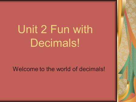 Unit 2 Fun with Decimals! Welcome to the world of decimals!