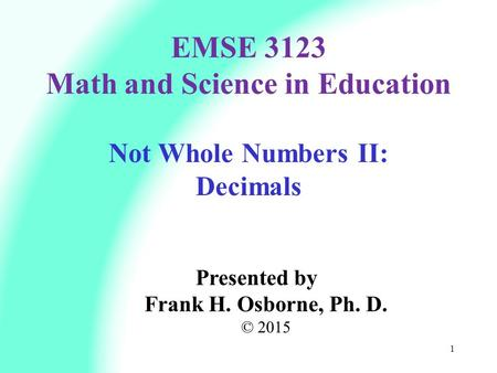 Not Whole Numbers II: Decimals Presented by Frank H. Osborne, Ph. D. © 2015 EMSE 3123 Math and Science in Education 1.