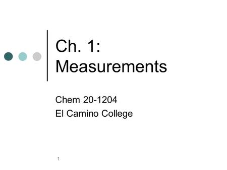 Chem 20-1204 El Camino College Ch. 1: Measurements Chem 20-1204 El Camino College.