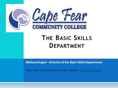 Melissa Singler – Director of the Basic Skills Department Cape Fear Community College website:  T HE B ASIC S KILLS D EPARTMENT.