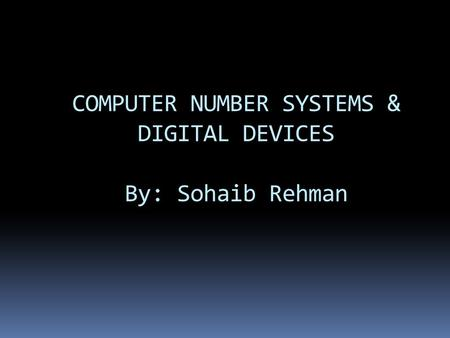 COMPUTER NUMBER SYSTEMS & DIGITAL DEVICES By: Sohaib Rehman.