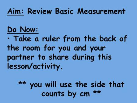 Aim: Review Basic Measurement Do Now: Take a ruler from the back of the room for you and your partner to share during this lesson/activity. ** you will.