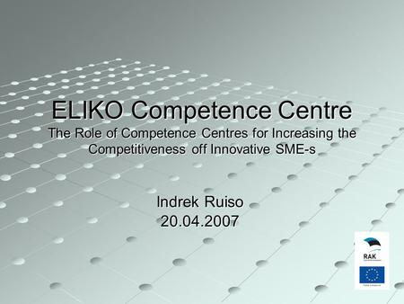ELIKO Competence Centre The Role of Competence Centres for Increasing the Competitiveness off Innovative SME-s Indrek Ruiso 20.04.2007.