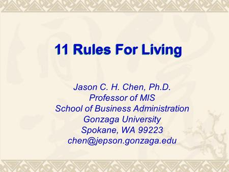 11 Rules For Living Jason C. H. Chen, Ph.D. Professor of MIS School of Business Administration Gonzaga University Spokane, WA 99223